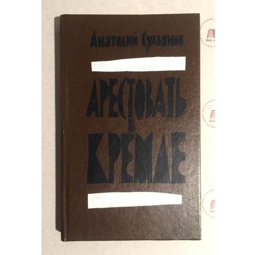 Анатолий Сульянов - Берия. Арестовать в Кремле  <> Anatolij Sulʹjanov - Berija. Arestovatʹ v Kremle